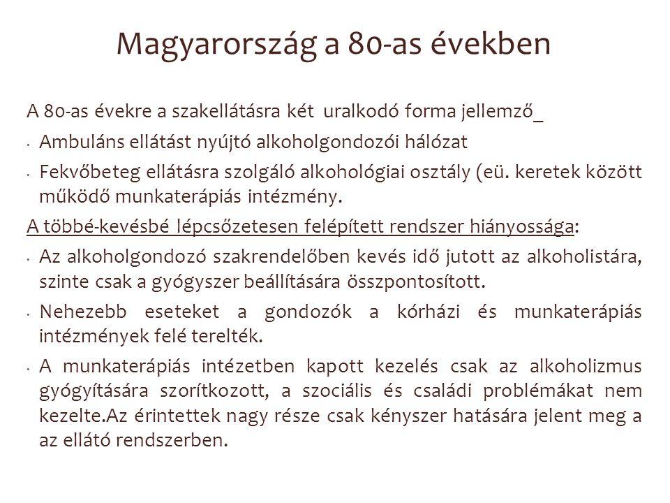 Magyarország a 80-as években A 80-as évekre a szakellátásra két uralkodó forma jellemző_ Ambuláns ellátást nyújtó alkoholgondozói hálózat Fekvőbeteg e