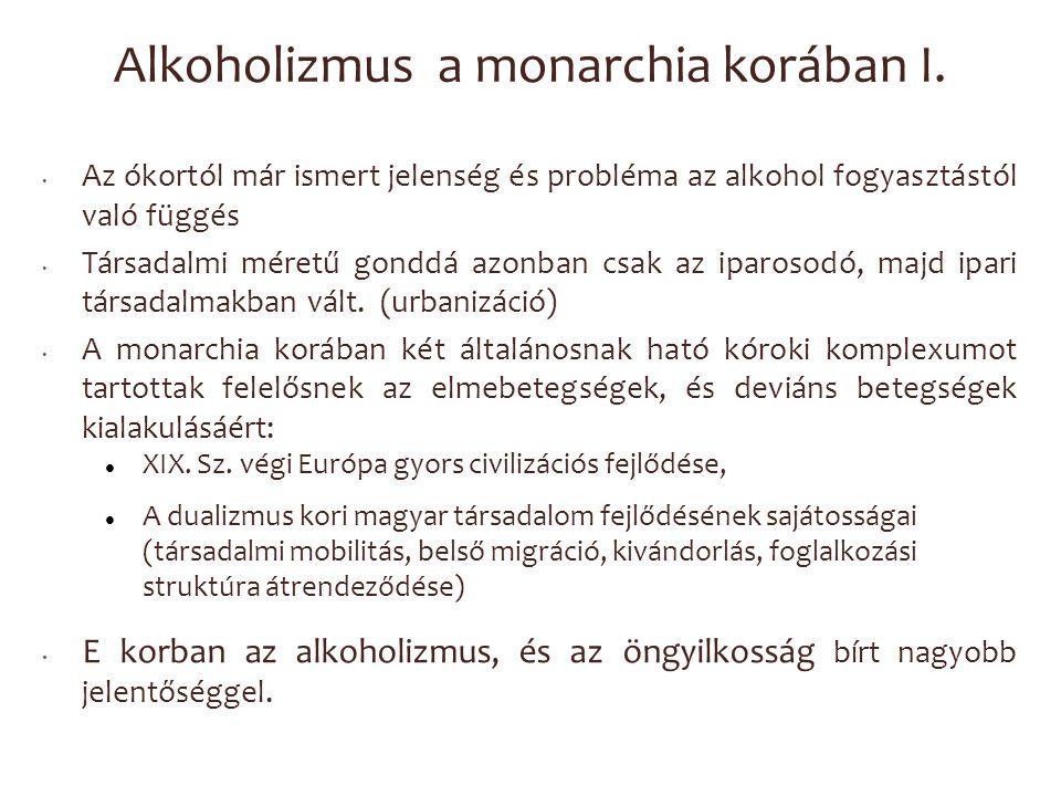 Alkoholizmus a monarchia korában I. Az ókortól már ismert jelenség és probléma az alkohol fogyasztástól való függés Társadalmi méretű gonddá azonban c