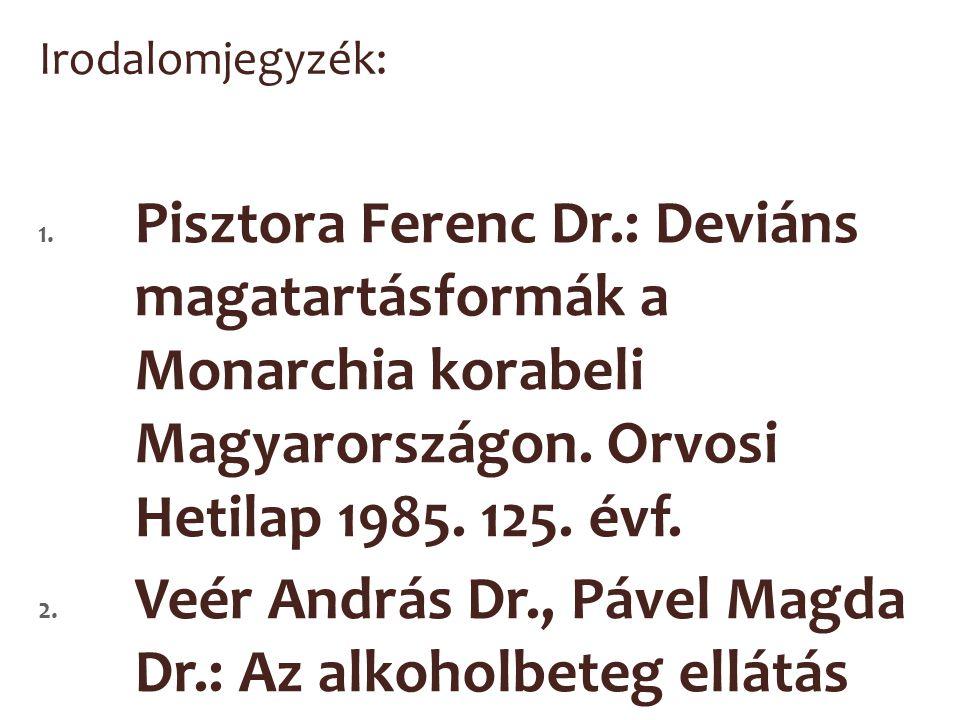 Irodalomjegyzék: 1. Pisztora Ferenc Dr.: Deviáns magatartásformák a Monarchia korabeli Magyarországon. Orvosi Hetilap 1985. 125. évf. 2. Veér András D