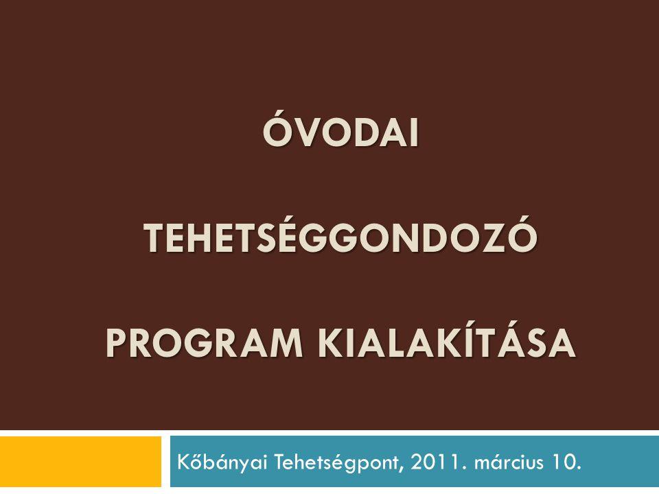 ÓVODAI TEHETSÉGGONDOZÓ PROGRAM KIALAKÍTÁSA Kőbányai Tehetségpont, 2011. március 10.