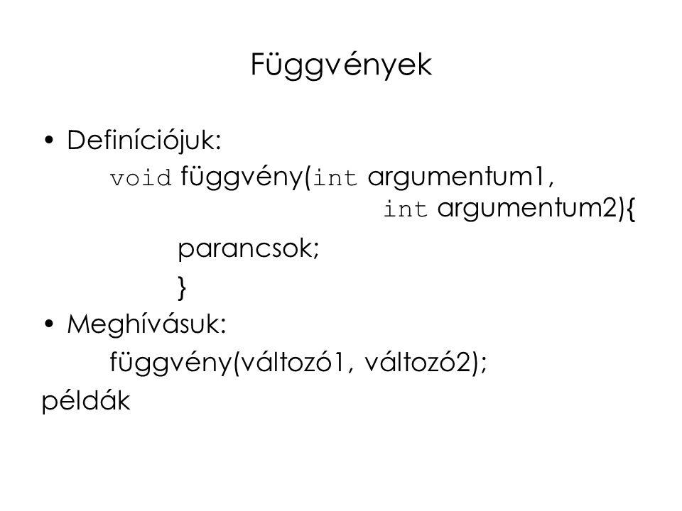 Függvények Definíciójuk: void függvény( int argumentum1, int argumentum2){ parancsok; } Meghívásuk: függvény(változó1, változó2); példák