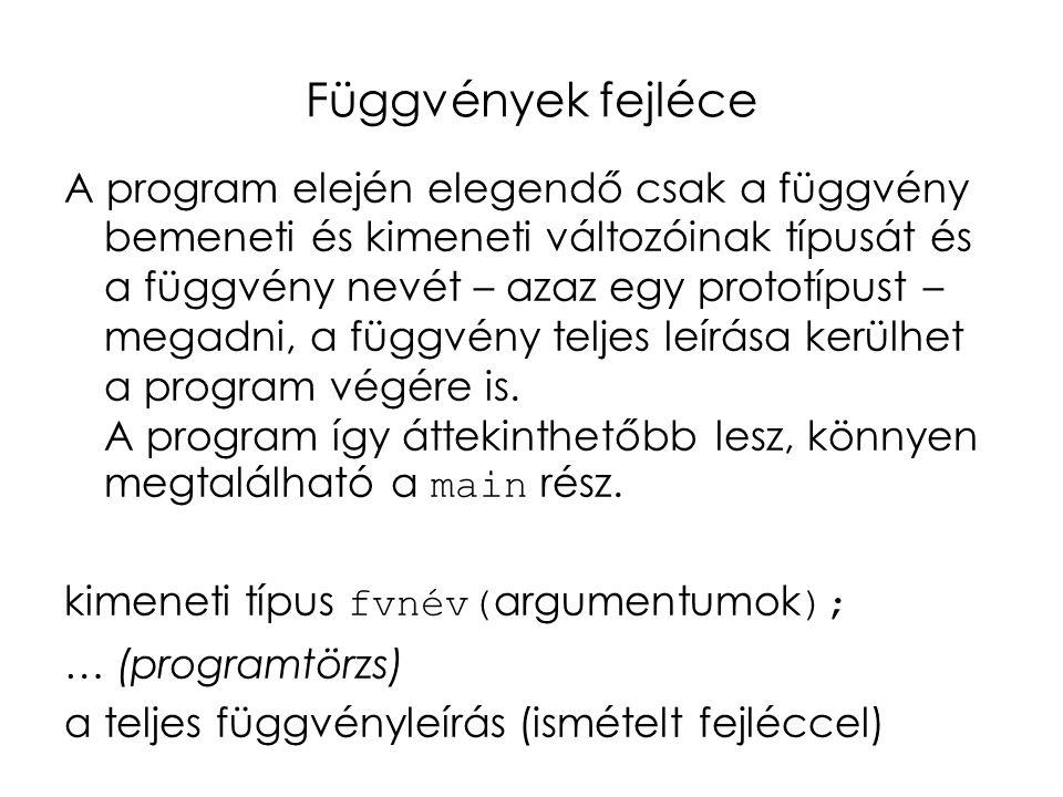 Függvények fejléce A program elején elegendő csak a függvény bemeneti és kimeneti változóinak típusát és a függvény nevét – azaz egy prototípust – megadni, a függvény teljes leírása kerülhet a program végére is.