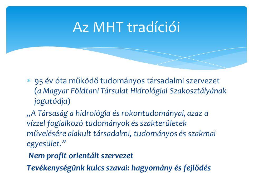 """ 95 év óta működő tudományos társadalmi szervezet (a Magyar Földtani Társulat Hidrológiai Szakosztályának jogutódja) """"A Társaság a hidrológia és rokontudományai, azaz a vízzel foglalkozó tudományok és szakterületek művelésére alakult társadalmi, tudományos és szakmai egyesület. Nem profit orientált szervezet Tevékenységünk kulcs szavai: hagyomány és fejlődés Az MHT tradíciói"""