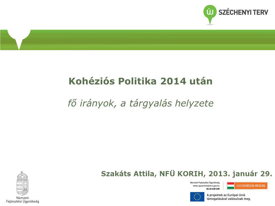 Szakáts Attila, NFÜ KORIH, 2013. január 29. Kohéziós Politika 2014 után fő irányok, a tárgyalás helyzete