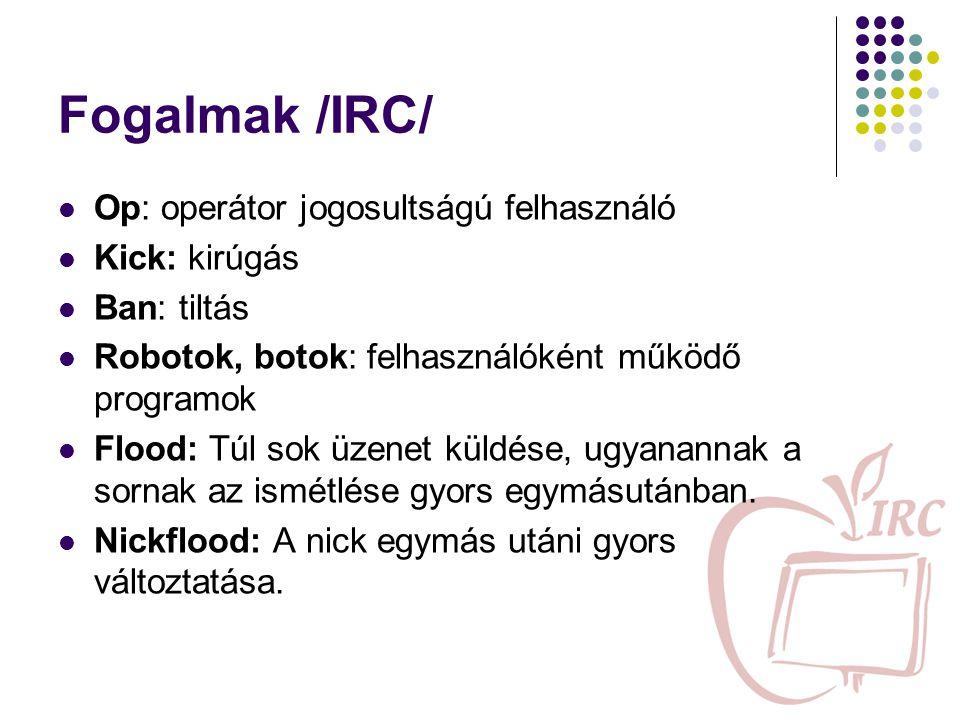Fogalmak /IRC/ Op: operátor jogosultságú felhasználó Kick: kirúgás Ban: tiltás Robotok, botok: felhasználóként működő programok Flood: Túl sok üzenet