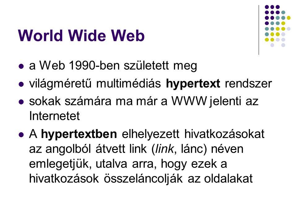 World Wide Web a Web 1990-ben született meg világméretű multimédiás hypertext rendszer sokak számára ma már a WWW jelenti az Internetet A hypertextben