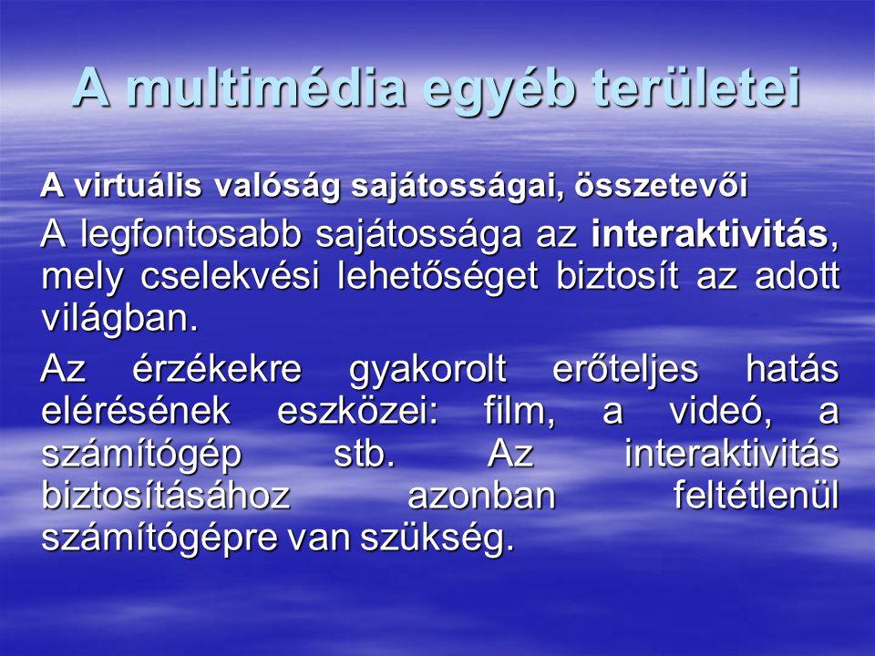 A multimédia egyéb területei A virtuális valóság sajátosságai, összetevői A legfontosabb sajátossága az interaktivitás, mely cselekvési lehetőséget biztosít az adott világban.