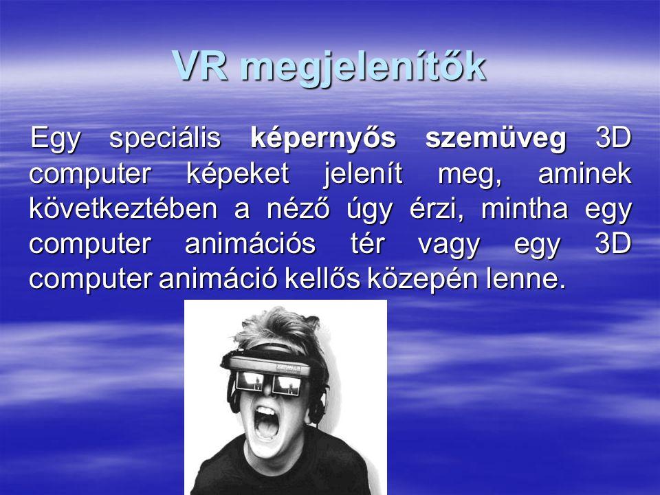 VR megjelenítők Egy speciális képernyős szemüveg 3D computer képeket jelenít meg, aminek következtében a néző úgy érzi, mintha egy computer animációs tér vagy egy 3D computer animáció kellős közepén lenne.