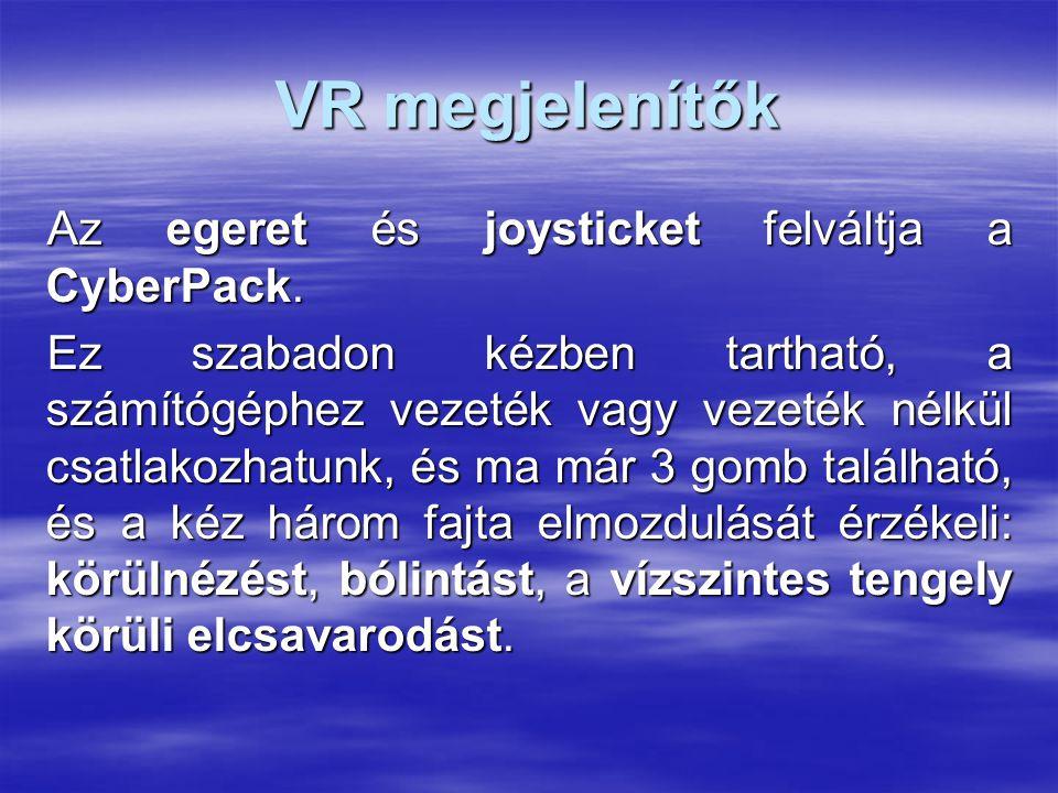 VR megjelenítők Az egeret és joysticket felváltja a CyberPack. Ez szabadon kézben tartható, a számítógéphez vezeték vagy vezeték nélkül csatlakozhatun
