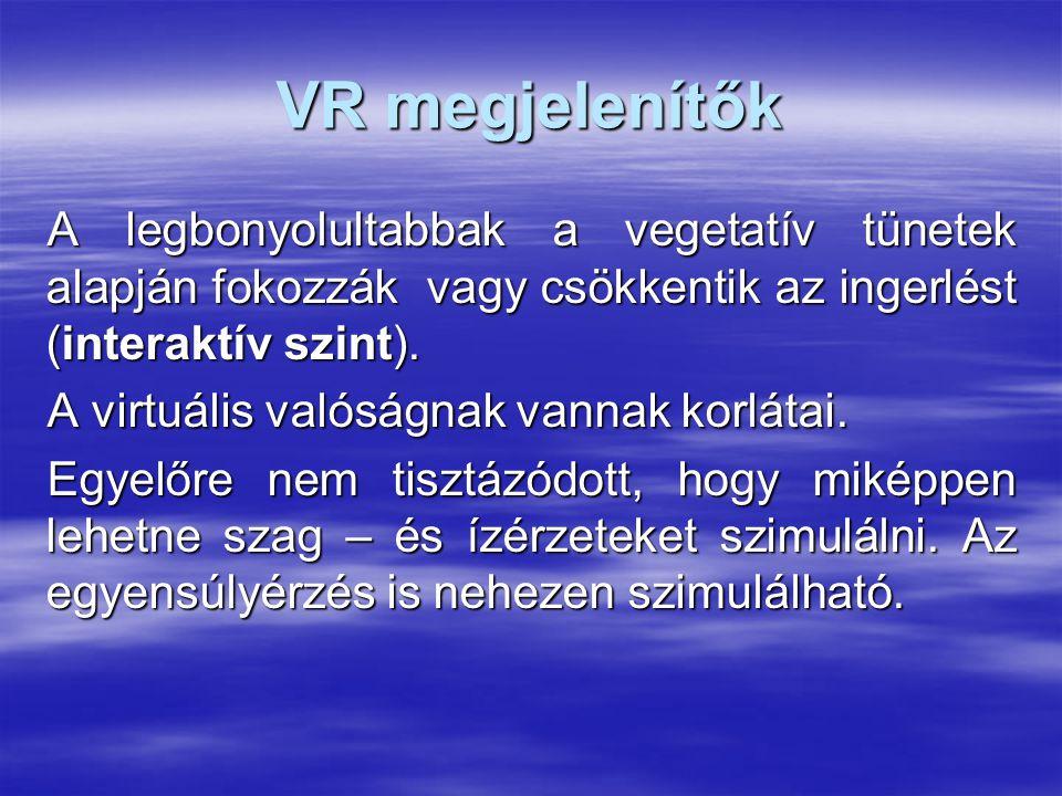 VR megjelenítők A legbonyolultabbak a vegetatív tünetek alapján fokozzák vagy csökkentik az ingerlést (interaktív szint). A virtuális valóságnak vanna