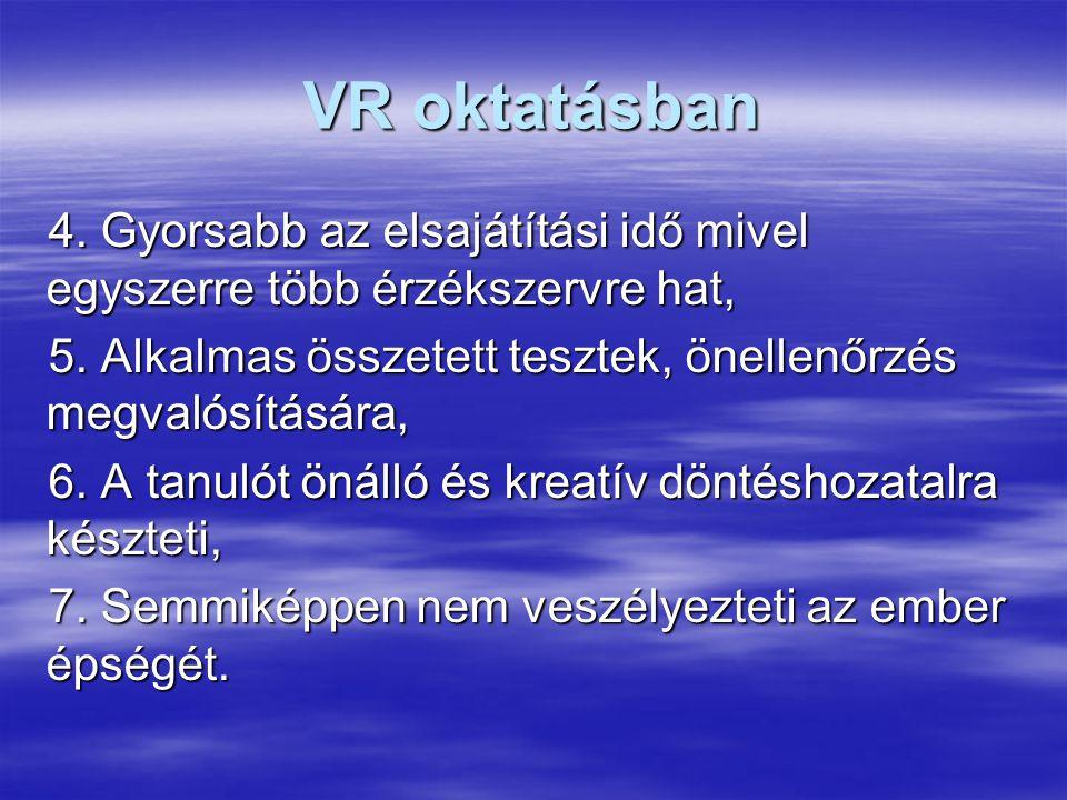 VR oktatásban 4.Gyorsabb az elsajátítási idő mivel egyszerre több érzékszervre hat, 5.