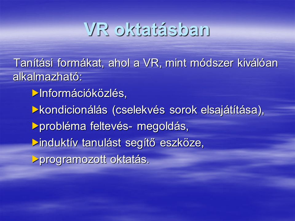VR oktatásban Tanítási formákat, ahol a VR, mint módszer kiválóan alkalmazható:  Információközlés,  kondicionálás (cselekvés sorok elsajátítása),  probléma feltevés- megoldás,  induktív tanulást segítő eszköze,  programozott oktatás.