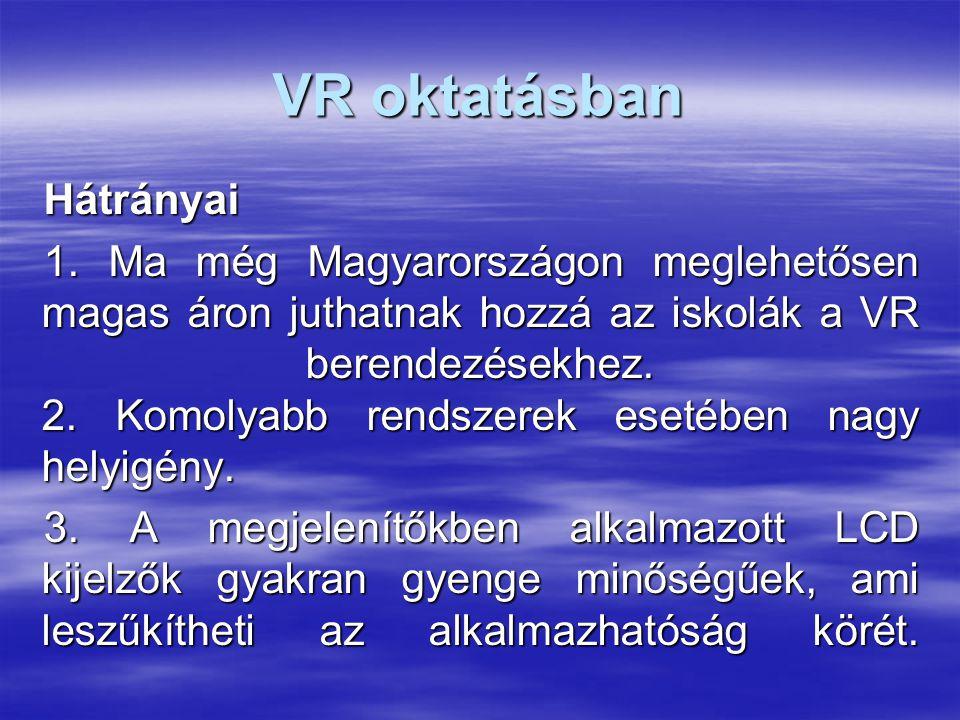 VR oktatásban Hátrányai 1. Ma még Magyarországon meglehetősen magas áron juthatnak hozzá az iskolák a VR berendezésekhez. 2. Komolyabb rendszerek eset