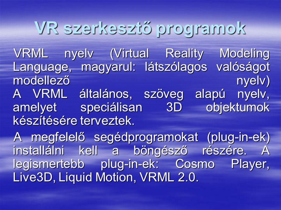 VR szerkesztő programok VRML nyelv (Virtual Reality Modeling Language, magyarul: látszólagos valóságot modellező nyelv) A VRML általános, szöveg alapú nyelv, amelyet speciálisan 3D objektumok készítésére terveztek.