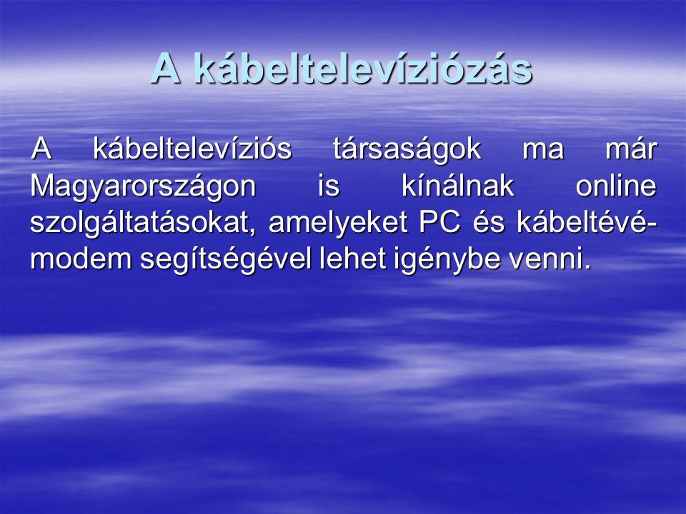 A kábeltelevíziózás A kábeltelevíziós társaságok ma már Magyarországon is kínálnak online szolgáltatásokat, amelyeket PC és kábeltévé- modem segítségével lehet igénybe venni.