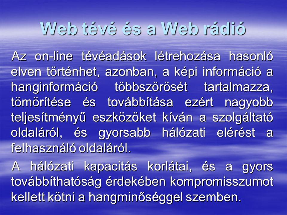 Web tévé és a Web rádió Az on-line tévéadások létrehozása hasonló elven történhet, azonban, a képi információ a hanginformáció többszörösét tartalmazza, tömörítése és továbbítása ezért nagyobb teljesítményű eszközöket kíván a szolgáltató oldaláról, és gyorsabb hálózati elérést a felhasználó oldaláról.
