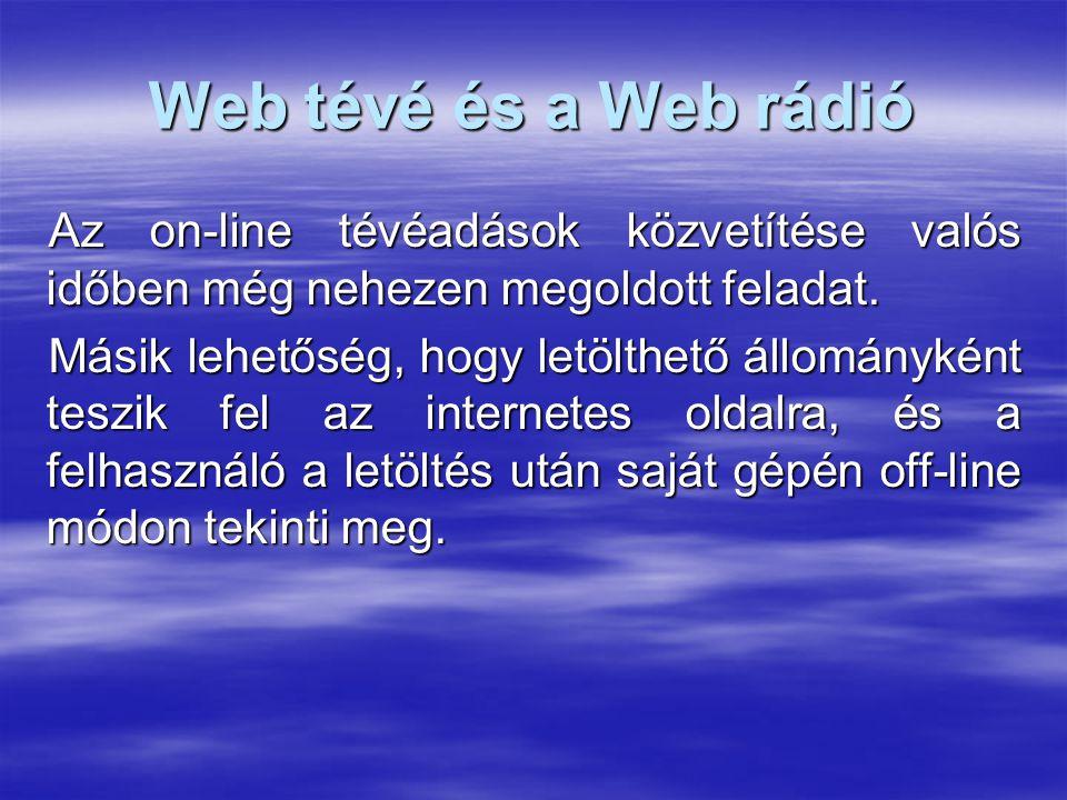 Web tévé és a Web rádió Az on-line tévéadások közvetítése valós időben még nehezen megoldott feladat. Másik lehetőség, hogy letölthető állományként te