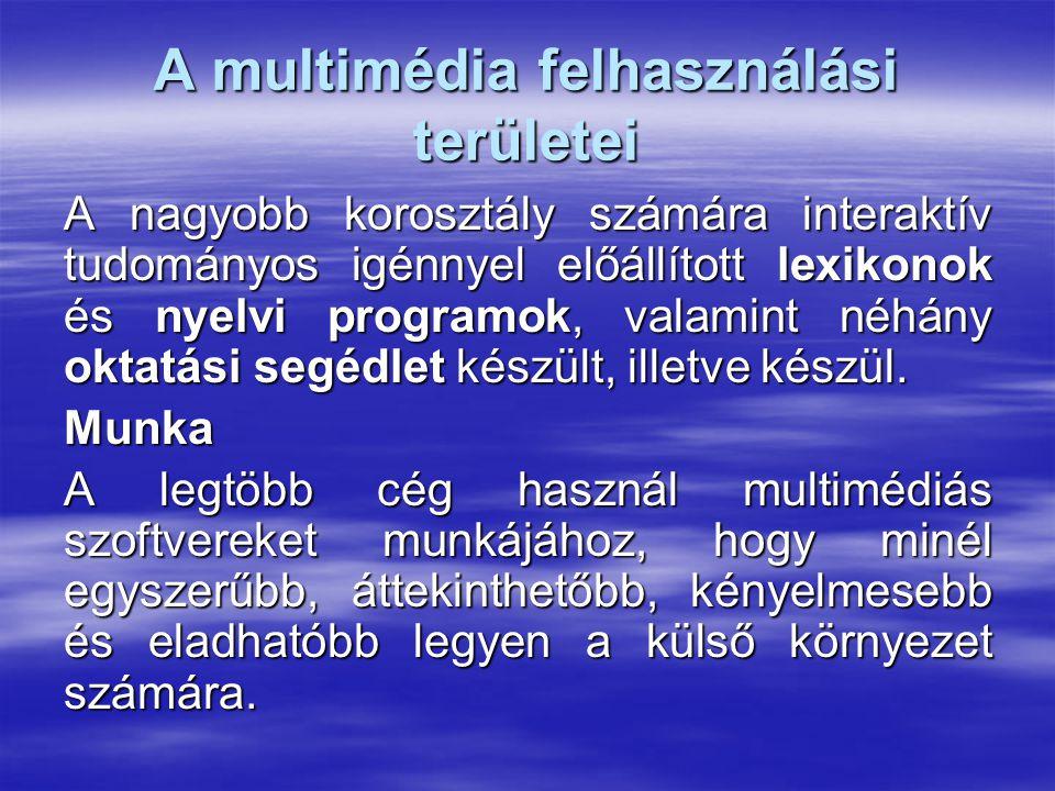 A multimédia felhasználási területei A nagyobb korosztály számára interaktív tudományos igénnyel előállított lexikonok és nyelvi programok, valamint néhány oktatási segédlet készült, illetve készül.