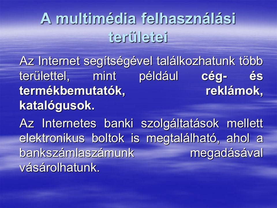 A multimédia felhasználási területei Az Internet segítségével találkozhatunk több területtel, mint például cég- és termékbemutatók, reklámok, katalógu
