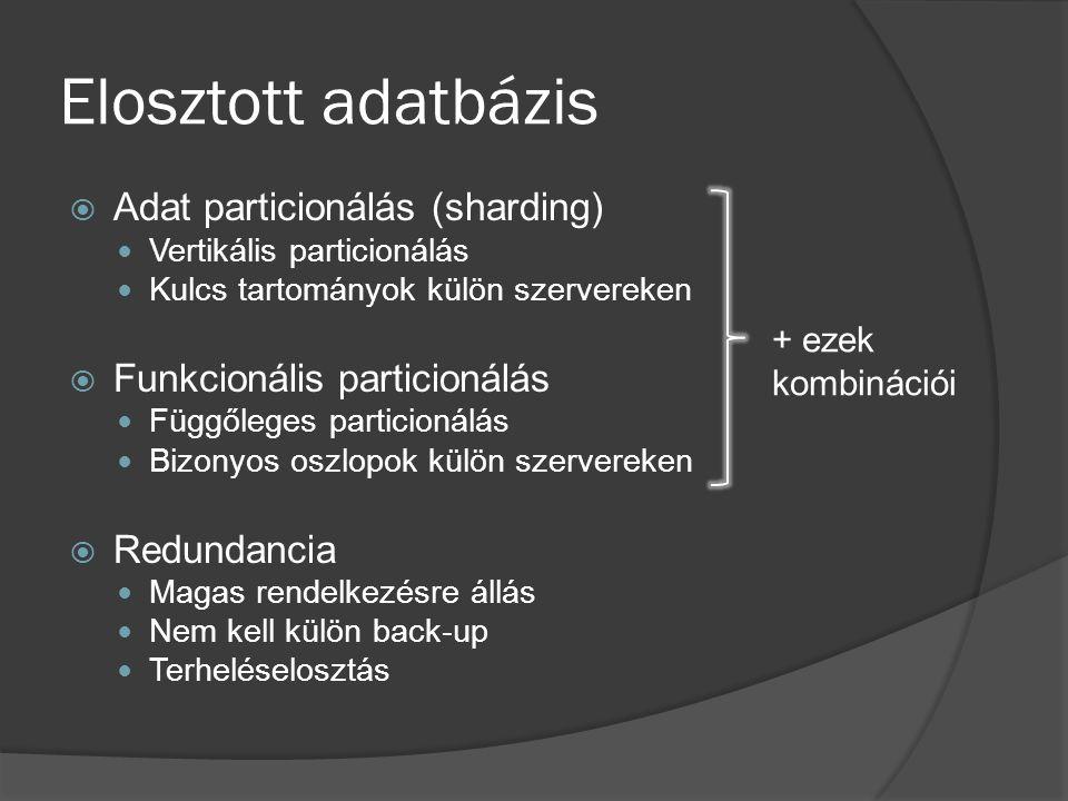 Elosztott adatbázis  Adat particionálás (sharding) Vertikális particionálás Kulcs tartományok külön szervereken  Funkcionális particionálás Függőleges particionálás Bizonyos oszlopok külön szervereken  Redundancia Magas rendelkezésre állás Nem kell külön back-up Terheléselosztás + ezek kombinációi