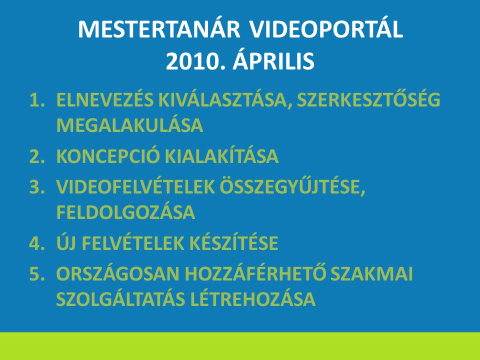 MESTERTANÁR VIDEOPORTÁL 2010. ÁPRILIS 1.ELNEVEZÉS KIVÁLASZTÁSA, SZERKESZTŐSÉG MEGALAKULÁSA 2.KONCEPCIÓ KIALAKÍTÁSA 3.VIDEOFELVÉTELEK ÖSSZEGYŰJTÉSE, FE