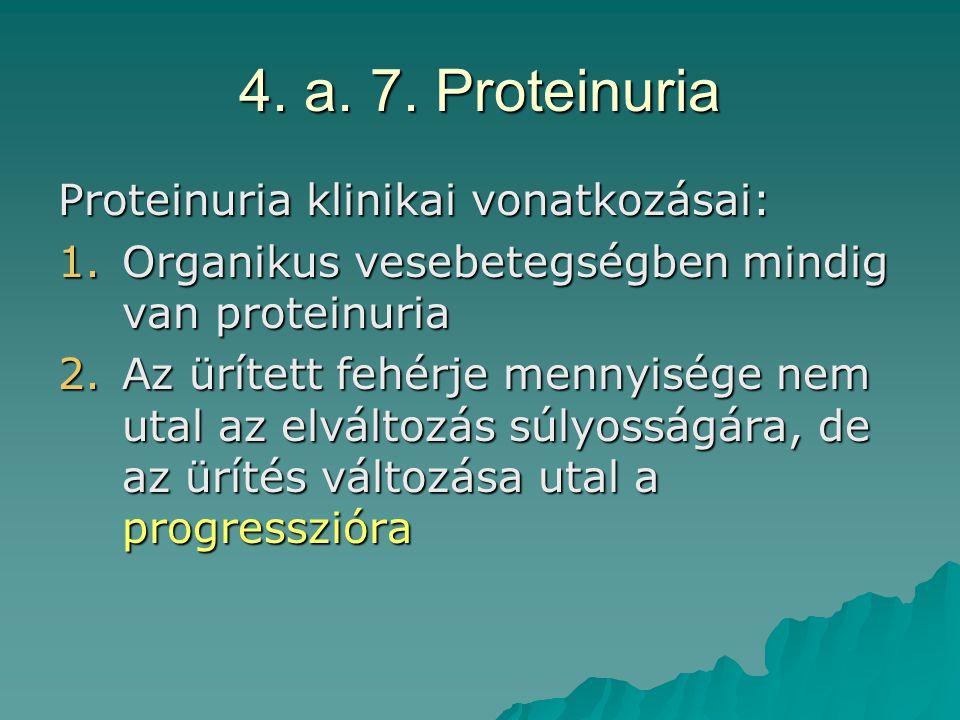 4. a. 7. Proteinuria Proteinuria klinikai vonatkozásai: 1.Organikus vesebetegségben mindig van proteinuria 2.Az ürített fehérje mennyisége nem utal az