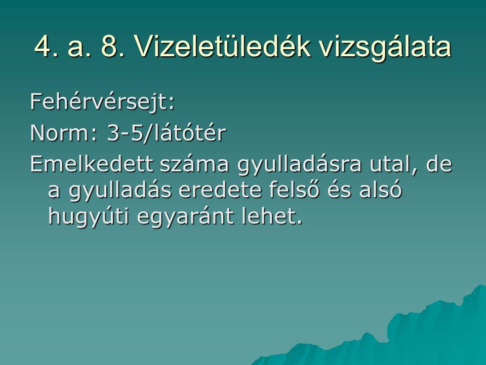 4. a. 8. Vizeletüledék vizsgálata Fehérvérsejt: Norm: 3-5/látótér Emelkedett száma gyulladásra utal, de a gyulladás eredete felső és alsó hugyúti egya