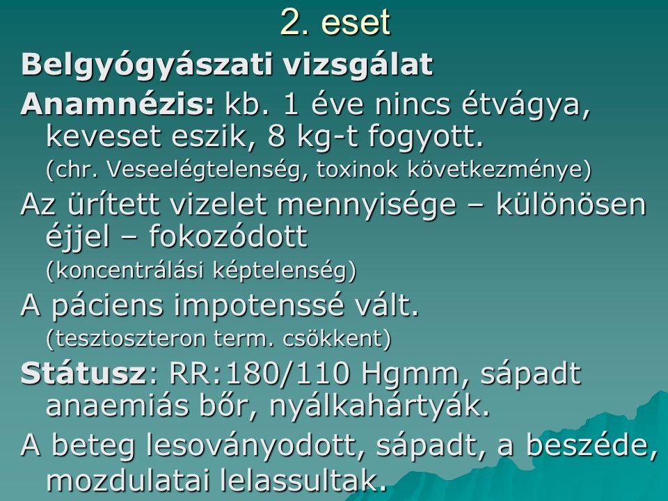 2. eset Belgyógyászati vizsgálat Anamnézis: kb. 1 éve nincs étvágya, keveset eszik, 8 kg-t fogyott. (chr. Veseelégtelenség, toxinok következménye) Az