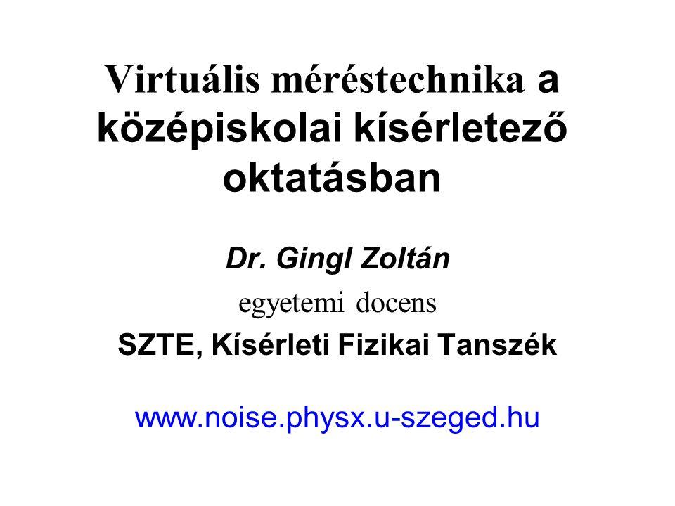 Virtuális méréstechnika a középiskolai kísérletező oktatásban Dr. Gingl Zoltán egyetemi docens SZTE, Kísérleti Fizikai Tanszék www.noise.physx.u-szege