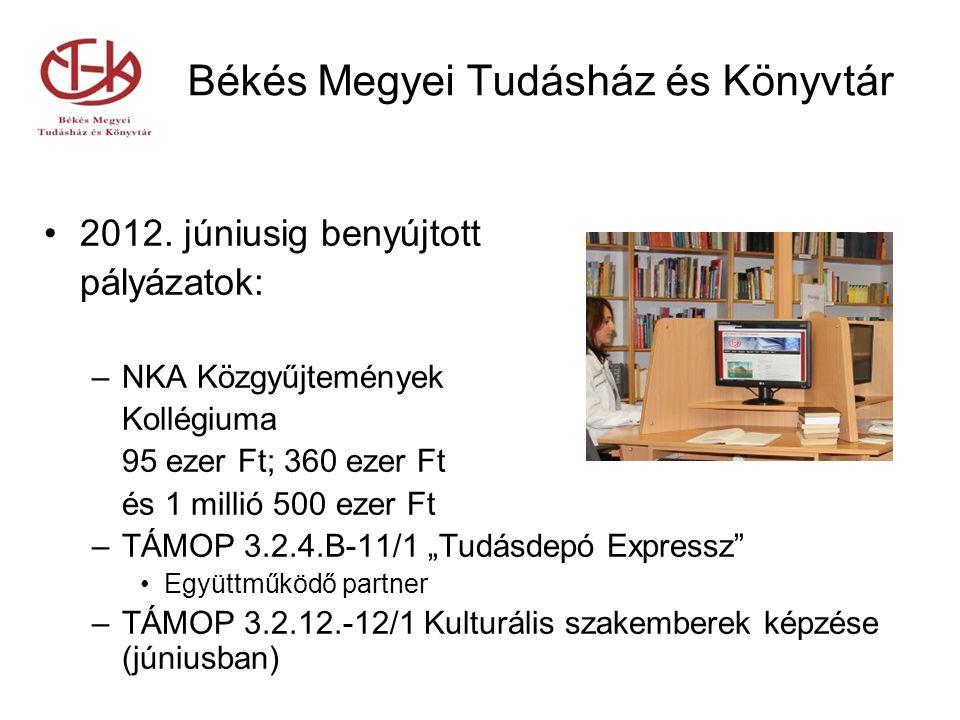 Békés Megyei Tudásház és Könyvtár 2012. júniusig benyújtott pályázatok: –NKA Közgyűjtemények Kollégiuma 95 ezer Ft; 360 ezer Ft és 1 millió 500 ezer F