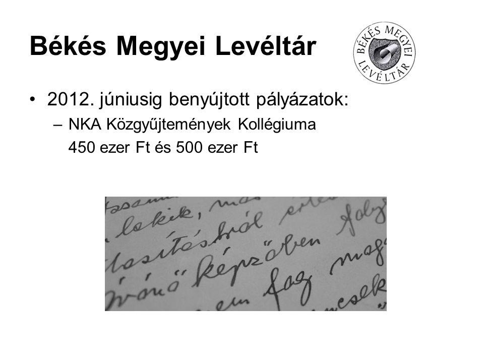 Békés Megyei Levéltár 2012. júniusig benyújtott pályázatok: –NKA Közgyűjtemények Kollégiuma 450 ezer Ft és 500 ezer Ft