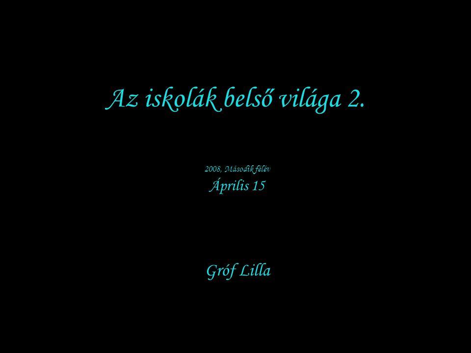 Az iskolák belső világa 2. 2008, Második félév Április 15 Gróf Lilla
