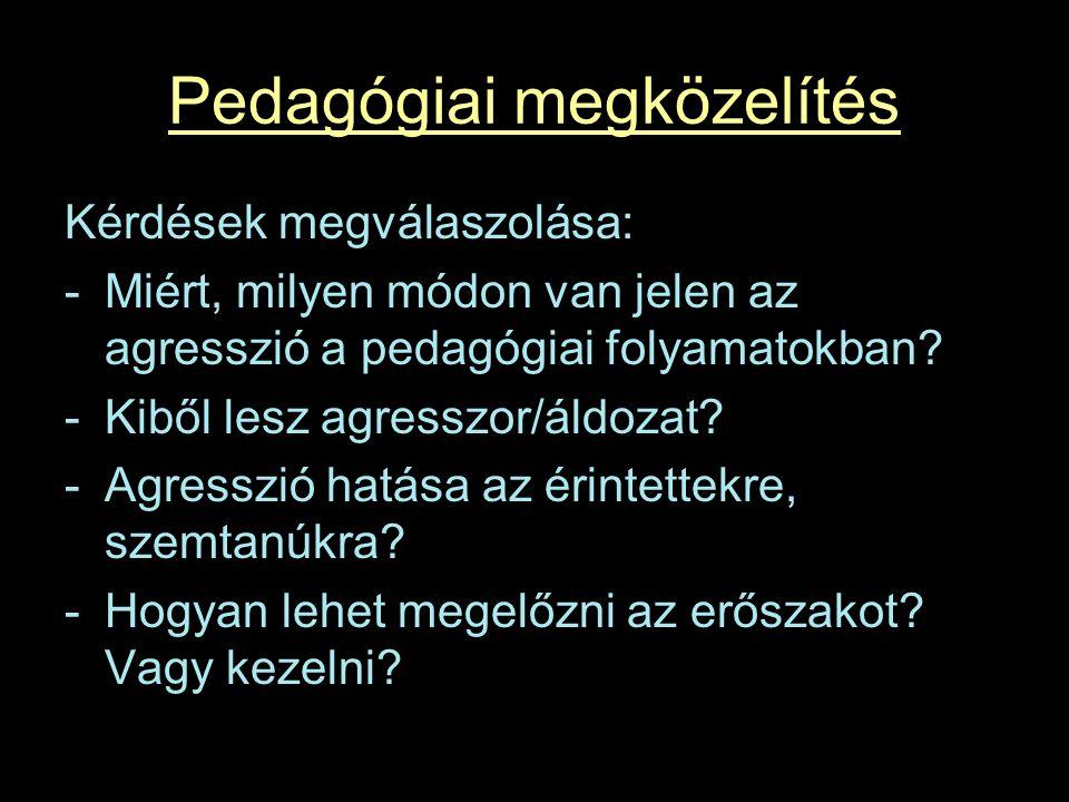Pedagógiai megközelítés Kérdések megválaszolása: -Miért, milyen módon van jelen az agresszió a pedagógiai folyamatokban.