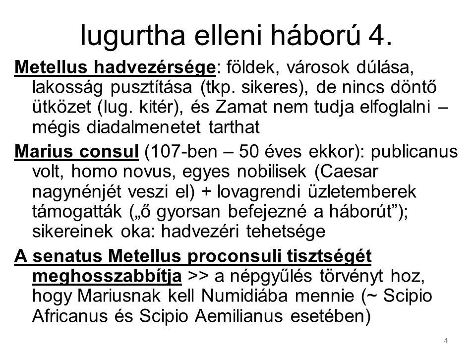 4 Iugurtha elleni háború 4. Metellus hadvezérsége: földek, városok dúlása, lakosság pusztítása (tkp. sikeres), de nincs döntő ütközet (Iug. kitér), és