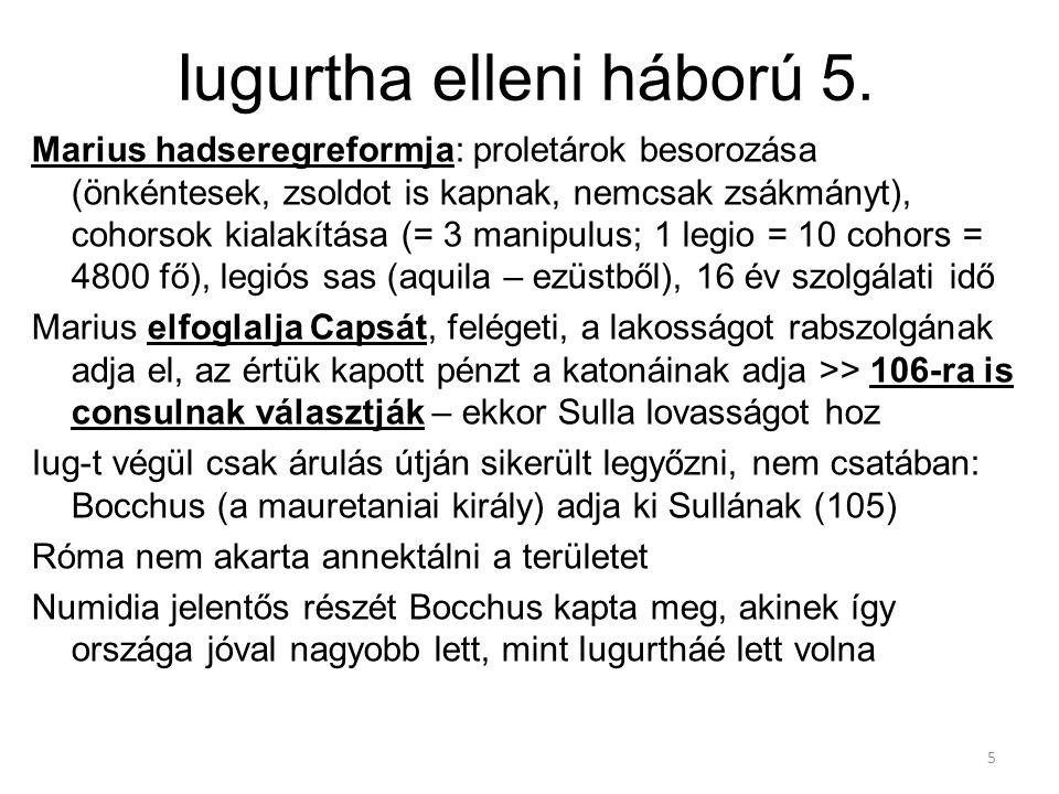 5 Iugurtha elleni háború 5. Marius hadseregreformja: proletárok besorozása (önkéntesek, zsoldot is kapnak, nemcsak zsákmányt), cohorsok kialakítása (=