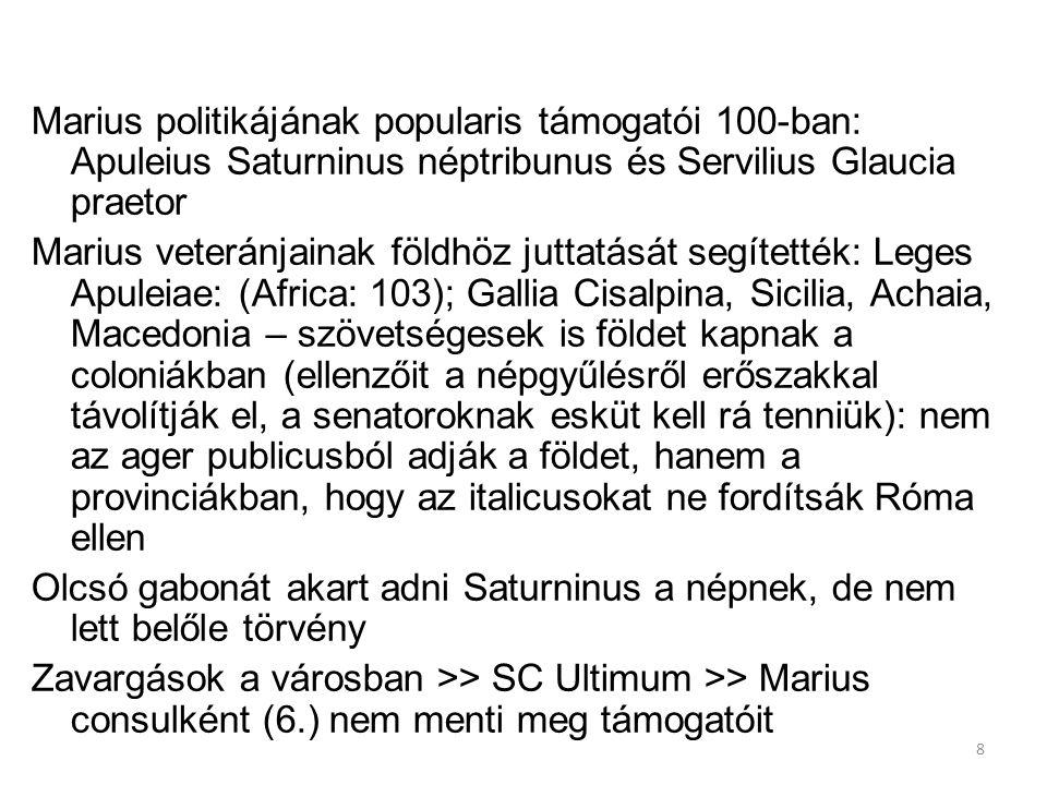 8 Marius politikájának popularis támogatói 100-ban: Apuleius Saturninus néptribunus és Servilius Glaucia praetor Marius veteránjainak földhöz juttatását segítették: Leges Apuleiae: (Africa: 103); Gallia Cisalpina, Sicilia, Achaia, Macedonia – szövetségesek is földet kapnak a coloniákban (ellenzőit a népgyűlésről erőszakkal távolítják el, a senatoroknak esküt kell rá tenniük): nem az ager publicusból adják a földet, hanem a provinciákban, hogy az italicusokat ne fordítsák Róma ellen Olcsó gabonát akart adni Saturninus a népnek, de nem lett belőle törvény Zavargások a városban >> SC Ultimum >> Marius consulként (6.) nem menti meg támogatóit