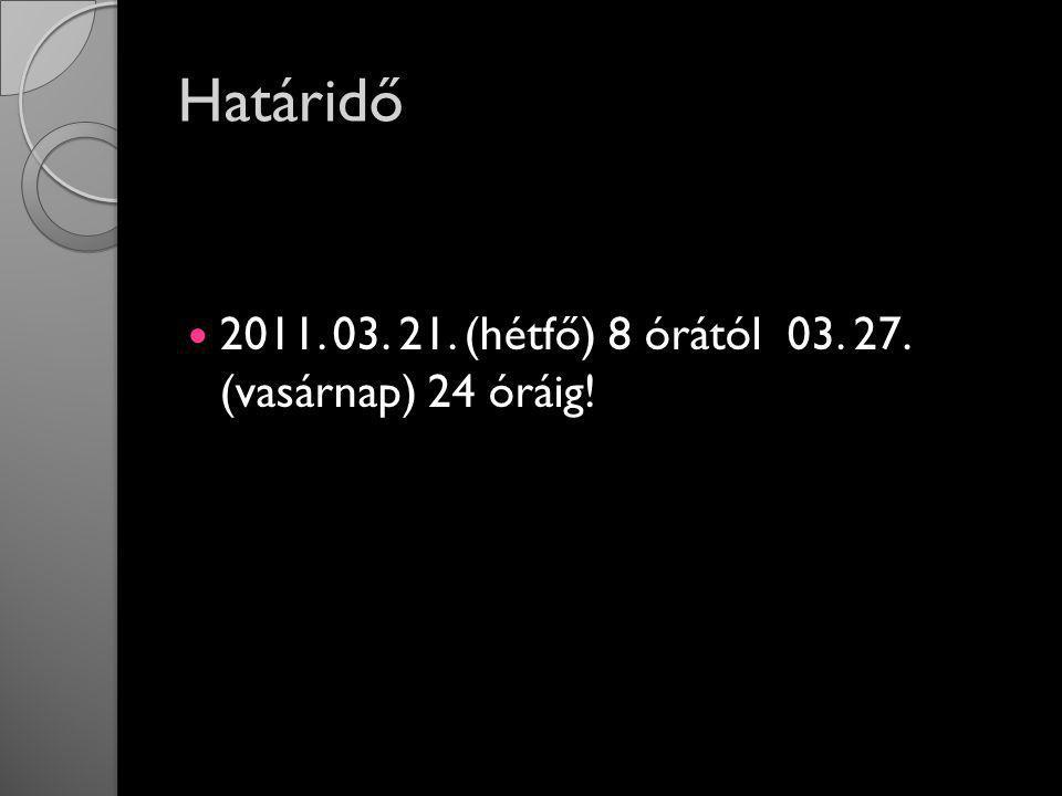 Határidő 2011. 03. 21. (hétfő) 8 órától 03. 27. (vasárnap) 24 óráig!