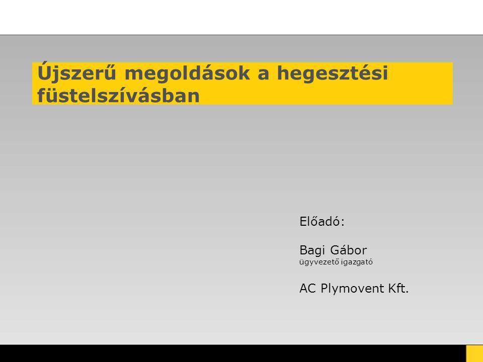 Újszerű megoldások a hegesztési füstelszívásban Előadó: Bagi Gábor ügyvezető igazgató AC Plymovent Kft.