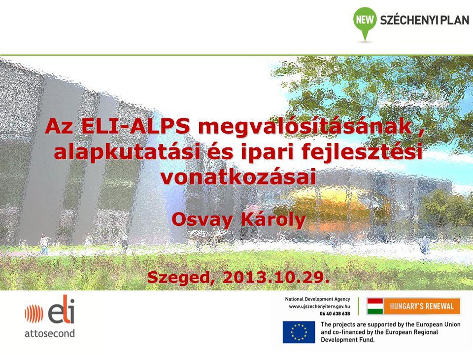 Az ELI-ALPS megvalósításának, alapkutatási és ipari fejlesztési vonatkozásai Osvay Károly Szeged, 2013.10.29.