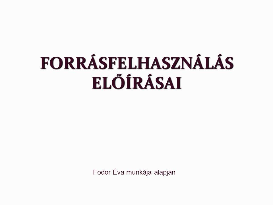 FORRÁSFELHASZNÁLÁS ELŐÍRÁSAI Fodor Éva munkája alapján