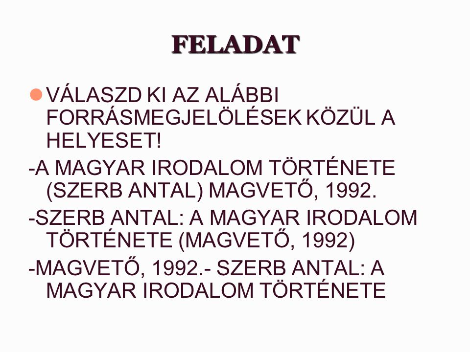 FELADAT VÁLASZD KI AZ ALÁBBI FORRÁSMEGJELÖLÉSEK KÖZÜL A HELYESET! -A MAGYAR IRODALOM TÖRTÉNETE (SZERB ANTAL) MAGVETŐ, 1992. -SZERB ANTAL: A MAGYAR IRO