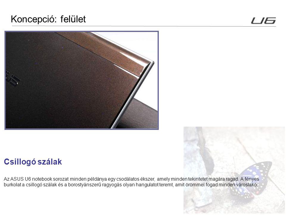 17 Koncepció: felület Csillogó szálak Az ASUS U6 notebook sorozat minden példánya egy csodálatos ékszer, amely minden tekintetet magára ragad. A fénye