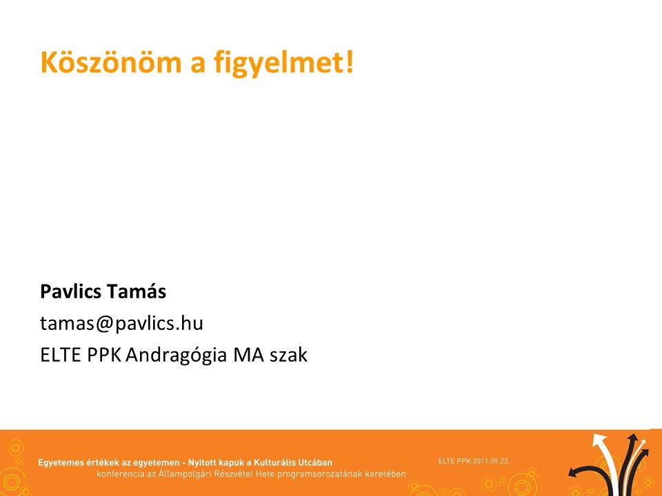 Köszönöm a figyelmet! Pavlics Tamás tamas@pavlics.hu ELTE PPK Andragógia MA szak