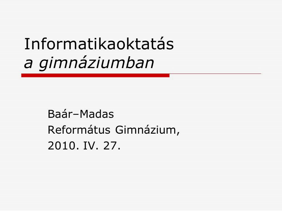 Informatikaoktatás a gimnáziumban Baár–Madas Református Gimnázium, 2010. IV. 27.
