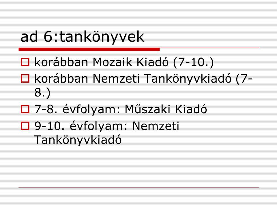 ad 6:tankönyvek  korábban Mozaik Kiadó (7-10.)  korábban Nemzeti Tankönyvkiadó (7- 8.)  7-8.