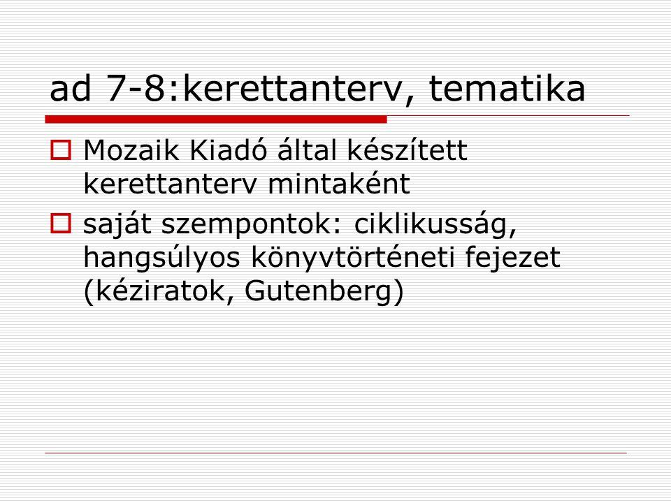 ad 7-8:kerettanterv, tematika  Mozaik Kiadó által készített kerettanterv mintaként  saját szempontok: ciklikusság, hangsúlyos könyvtörténeti fejezet (kéziratok, Gutenberg)