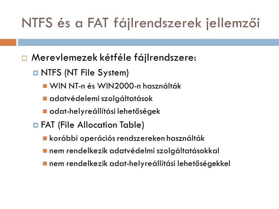 NTFS és a FAT fájlrendszerek jellemzői  Merevlemezek kétféle fájlrendszere:  NTFS (NT File System) WIN NT-n és WIN2000-n használták adatvédelemi szolgáltatások adat-helyreállítási lehetőségek  FAT (File Allocation Table) korábbi operációs rendszereken használták nem rendelkezik adatvédelmi szolgáltatásokkal nem rendelkezik adat-helyreállítási lehetőségekkel