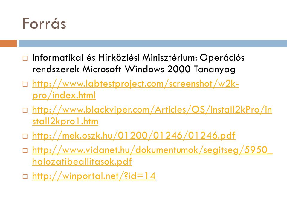 Forrás  Informatikai és Hírközlési Minisztérium: Operációs rendszerek Microsoft Windows 2000 Tananyag  http://www.labtestproject.com/screenshot/w2k- pro/index.html http://www.labtestproject.com/screenshot/w2k- pro/index.html  http://www.blackviper.com/Articles/OS/Install2kPro/in stall2kpro1.htm http://www.blackviper.com/Articles/OS/Install2kPro/in stall2kpro1.htm  http://mek.oszk.hu/01200/01246/01246.pdf http://mek.oszk.hu/01200/01246/01246.pdf  http://www.vidanet.hu/dokumentumok/segitseg/5950_ halozatibeallitasok.pdf http://www.vidanet.hu/dokumentumok/segitseg/5950_ halozatibeallitasok.pdf  http://winportal.net/ id=14 http://winportal.net/ id=14