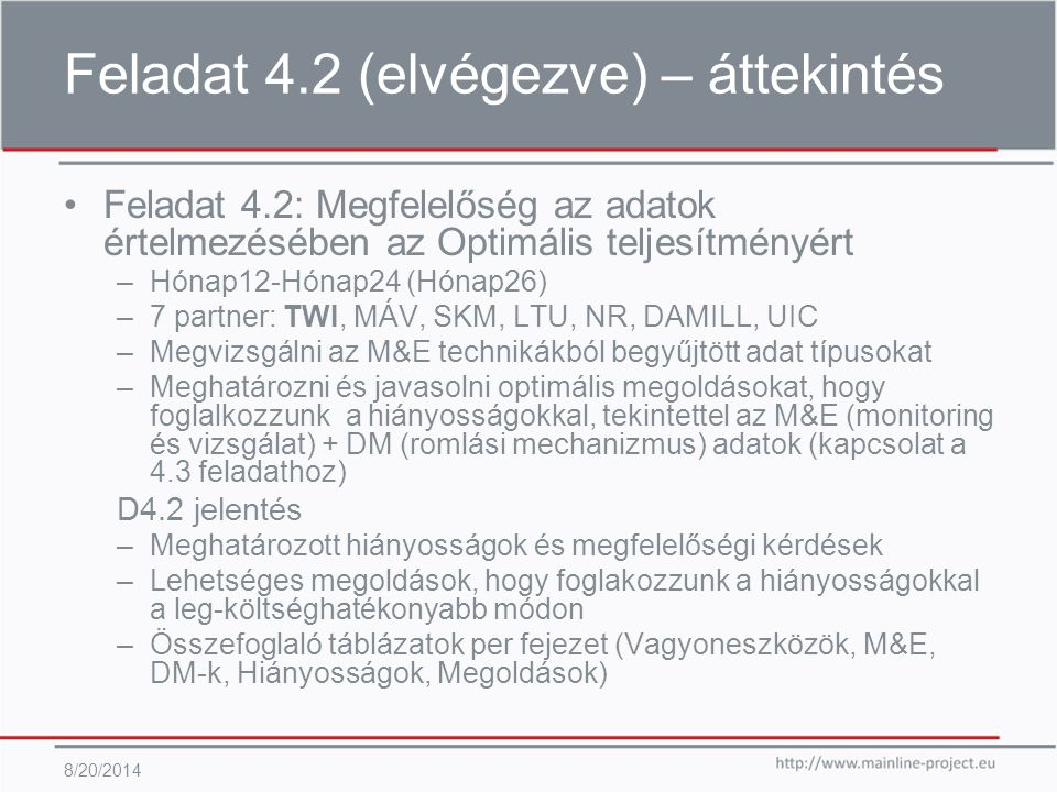 Feladat 4.2 (elvégezve) – áttekintés 8/20/2014 Feladat 4.2: Megfelelőség az adatok értelmezésében az Optimális teljesítményért –Hónap12-Hónap24 (Hónap26) –7 partner: TWI, MÁV, SKM, LTU, NR, DAMILL, UIC –Megvizsgálni az M&E technikákból begyűjtött adat típusokat –Meghatározni és javasolni optimális megoldásokat, hogy foglalkozzunk a hiányosságokkal, tekintettel az M&E (monitoring és vizsgálat) + DM (romlási mechanizmus) adatok (kapcsolat a 4.3 feladathoz) D4.2 jelentés –Meghatározott hiányosságok és megfelelőségi kérdések –Lehetséges megoldások, hogy foglakozzunk a hiányosságokkal a leg-költséghatékonyabb módon –Összefoglaló táblázatok per fejezet (Vagyoneszközök, M&E, DM-k, Hiányosságok, Megoldások)