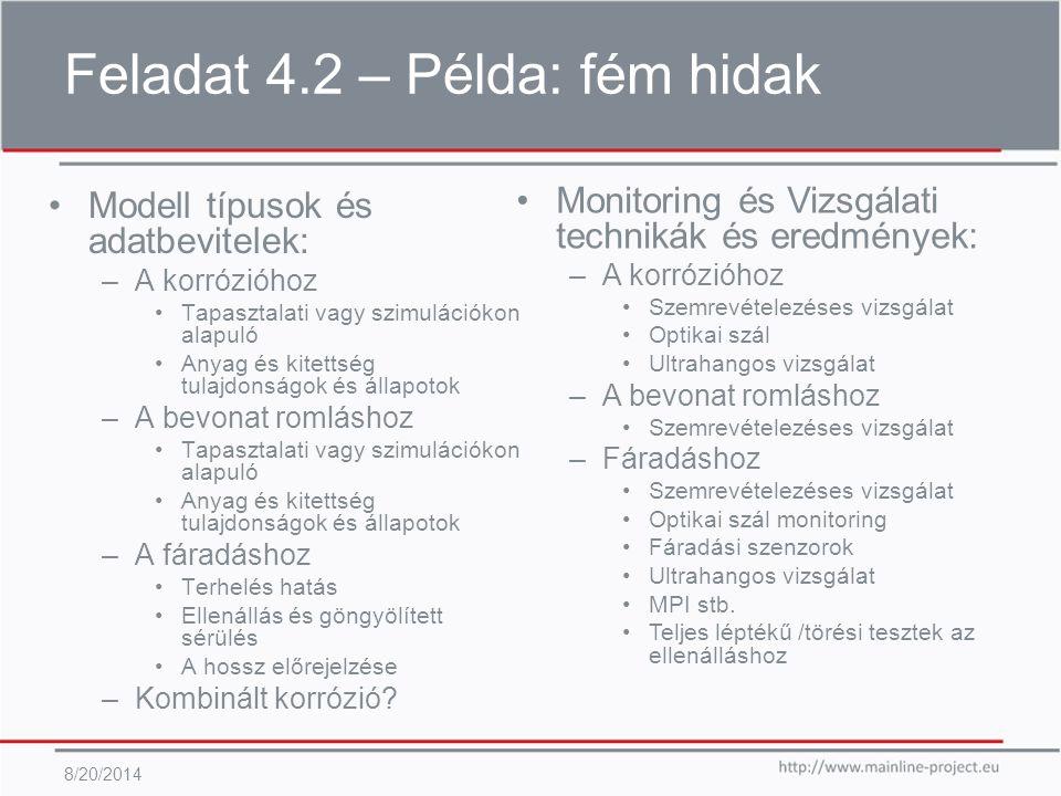 Feladat 4.2 – Példa: fém hidak 8/20/2014 Modell típusok és adatbevitelek: –A korrózióhoz Tapasztalati vagy szimulációkon alapuló Anyag és kitettség tulajdonságok és állapotok –A bevonat romláshoz Tapasztalati vagy szimulációkon alapuló Anyag és kitettség tulajdonságok és állapotok –A fáradáshoz Terhelés hatás Ellenállás és göngyölített sérülés A hossz előrejelzése –Kombinált korrózió.